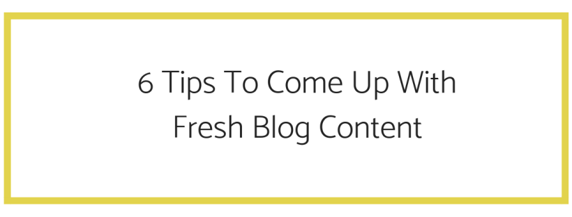 6 tips to come up with fresh blog content